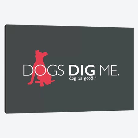 Dogs Dig Me Canvas Print #DIG111} by Dog is Good and Cat is Good Canvas Print