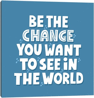 Be The Change You Want To See In The World Canvas Art Print
