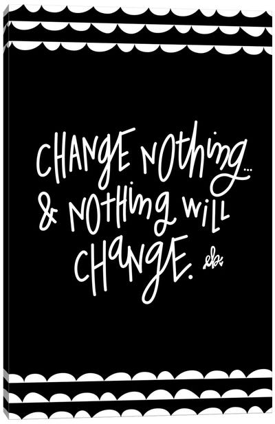 Change Nothing & Nothing Will Change Canvas Art Print