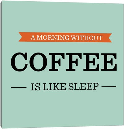 A Morning Without Coffee is Like Sleep Canvas Art Print