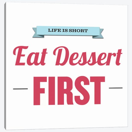 Life is Short (Eat Dessert First) Canvas Print #KCH4} by Unknown Artist Canvas Wall Art