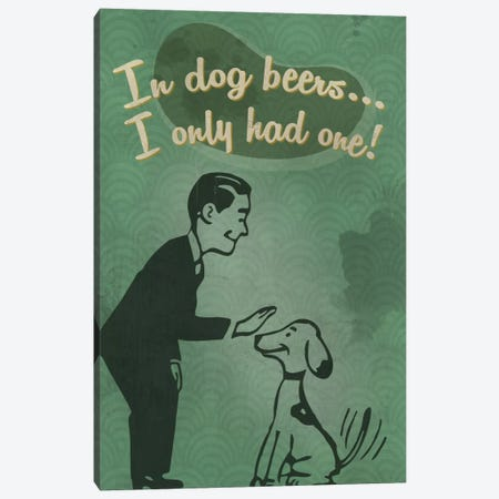 In Dog Beers … I Only Had One! Canvas Print #LAN145} by Lantern Press Art Print