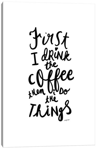 First I Drink the Coffee Canvas Art Print