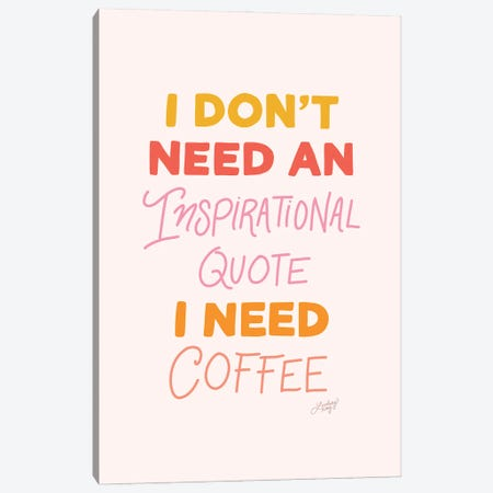 I Don'T Need An Inspirational Quote, I Need Coffee Canvas Print #LKC138} by LindseyKayCo Art Print