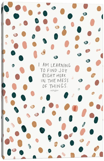 Find Joy Right Here In The Mess Of Things Canvas Art Print