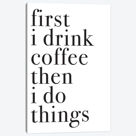 First I Drink Coffee Then I Do Things Canvas Print #PXY178} by Pixy Paper Canvas Art