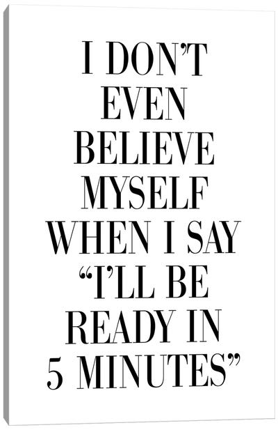 I Don't Believe Myself When I Say 5 Minutes Canvas Art Print
