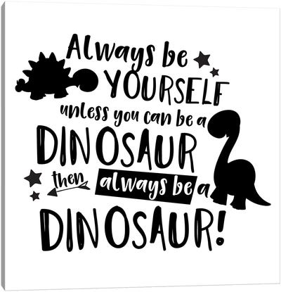 Always Be Yourself Unless You Can Be A Dinosaur Canvas Art Print