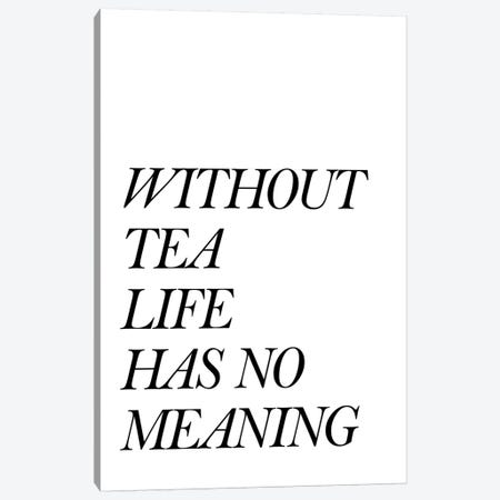Without Tea Life Has No Meaning Canvas Print #PXY528} by Pixy Paper Art Print