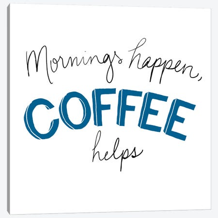 Mornings Happen Coffee Helps Canvas Print #SGS39} by Sd Graphics Studio Canvas Wall Art