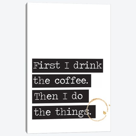 First I Drink The Coffee Canvas Print #TNS34} by The Native State Canvas Art Print